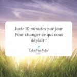 10 minutes par jour pour transformer ce qui vous déplaît !
